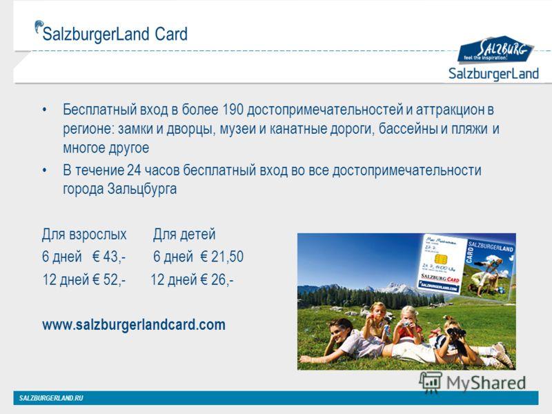 SalzburgerLand Card Бесплатный вход в более 190 достопримечательностей и аттракцион в регионе: замки и дворцы, музеи и канатные дороги, бассейны и пляжи и многое другое В течение 24 часов бесплатный вход во все достопримечательности города Зальцбурга