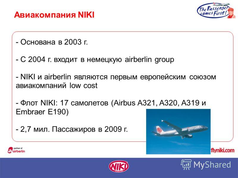 - Основана в 2003 г. - С 2004 г. входит в немецкую airberlin group - NIKI и airberlin являются первым европейским союзом авиакомпаний low cost - Флот NIKI: 17 самолетов (Airbus A321, A320, A319 и Embraer E190) - 2,7 мил. Пассажиров в 2009 г. Авиакомп