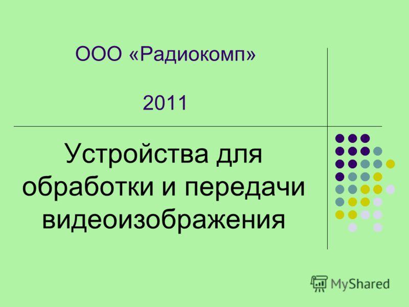 Устройства для обработки и передачи видеоизображения ООО «Радиокомп» 2011