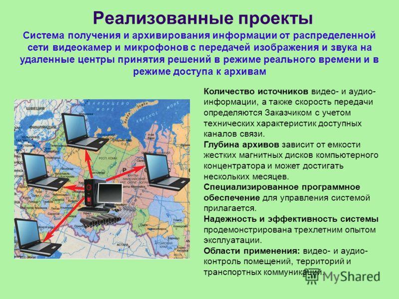 Реализованные проекты Система получения и архивирования информации от распределенной сети видеокамер и микрофонов с передачей изображения и звука на удаленные центры принятия решений в режиме реального времени и в режиме доступа к архивам Количество