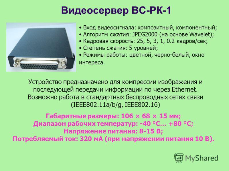 Видеосервер ВС-РК-1 Вход видеосигнала: композитный, компонентный; Алгоритм сжатия: JPEG2000 (на основе Wavelet); Кадровая скорость: 25, 5, 3, 1, 0.2 кадров/сек; Степень сжатия: 5 уровней; Режимы работы: цветной, черно-белый, окно интереса. Устройство
