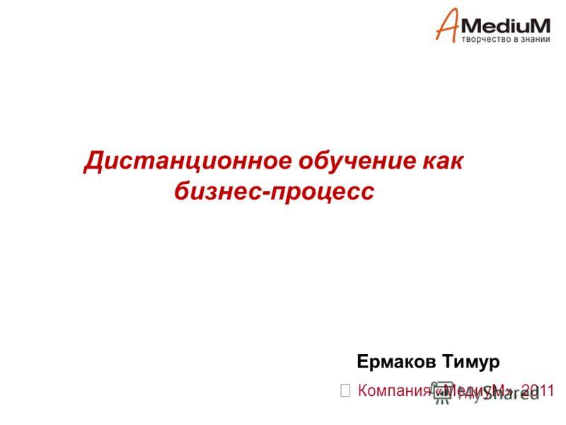 Дистанционное обучение как бизнес-процесс Компания «МедиуМ», 2011 Ермаков Тимур