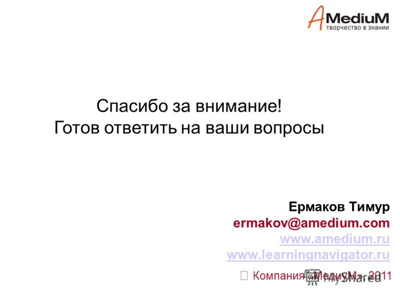 Спасибо за внимание! Готов ответить на ваши вопросы Компания «МедиуМ», 2011 Ермаков Тимур ermakov@amedium.com www.amedium.ru www.learningnavigator.ru