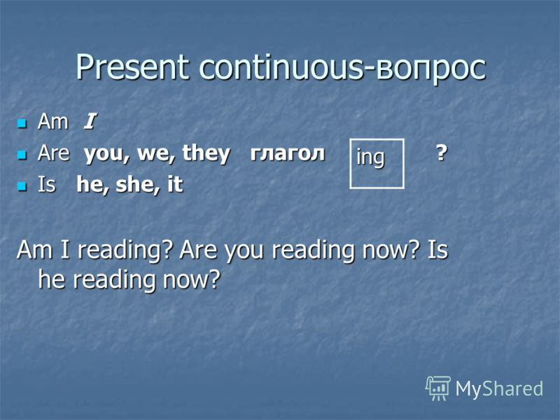 Present continuous-вопрос Am I Am I Are you, we, they глагол ? Are you, we, they глагол ? Is he, she, it Is he, she, it Am I reading? Are you reading now? Is he reading now? ing