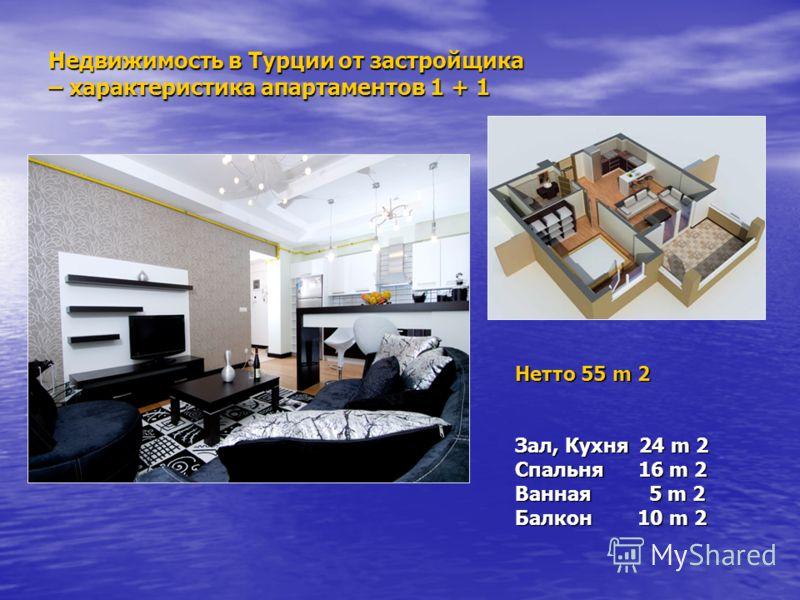 Недвижимость в Турции от застройщика – характеристика апартаментов 1 + 1 Нетто 55 m 2 Зал, Кухня 24 m 2 Спальня 16 m 2 Ванная 5 m 2 Балкон 10 m 2
