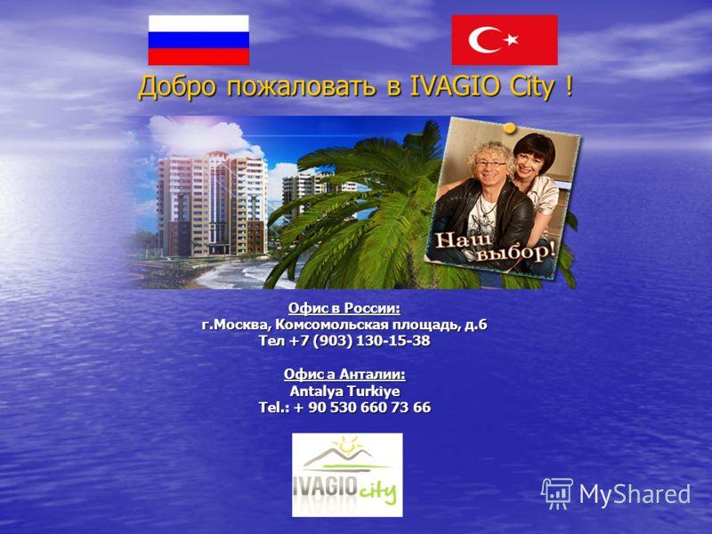 Добро пожаловать в IVAGIO City ! Офис в России: г.Москва, Комсомольская площадь, д.6 Тел +7 (903) 130-15-38 Офис а Анталии: Antalya Turkiye Tel.: + 90 530 660 73 66