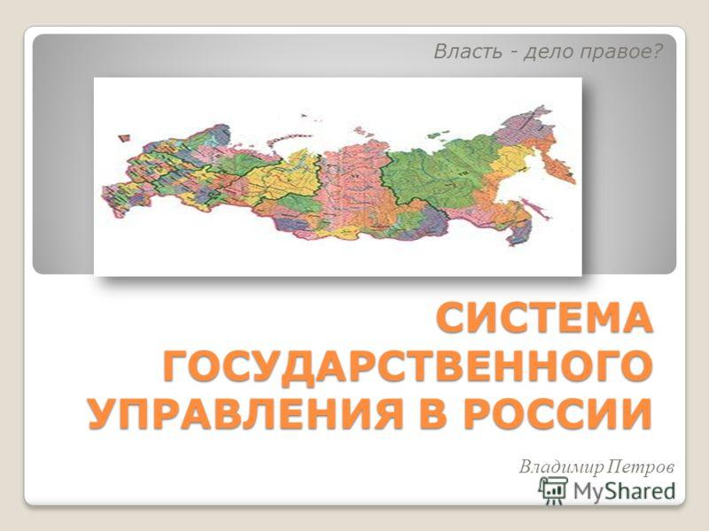 СИСТЕМА ГОСУДАРСТВЕННОГО УПРАВЛЕНИЯ В РОССИИ Власть - дело правое? Владимир Петров