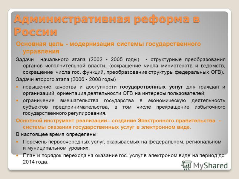 Административная реформа в России Основная цель - модернизация системы государственного управления Задачи начального этапа (2002 - 2005 годы) - структурные преобразования органов исполнительной власти. (сокращение числа министерств и ведомств, сокращ