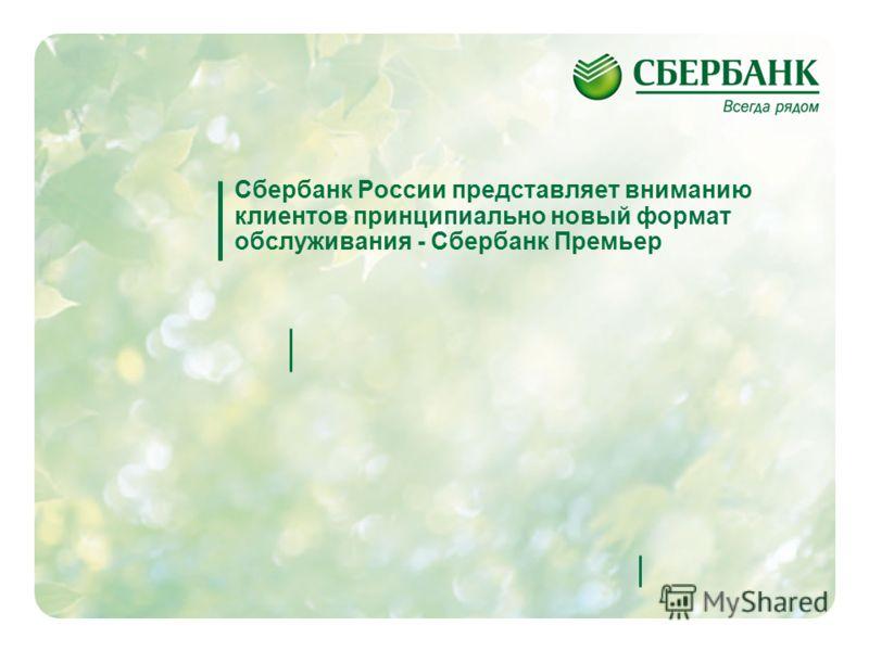 1 Сбербанк России представляет вниманию клиентов принципиально новый формат обслуживания - Сбербанк Премьер