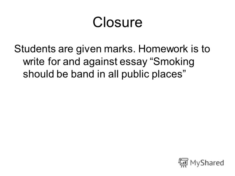 Closure Students are given marks. Homework is to write for and against essay Smoking should be band in all public places