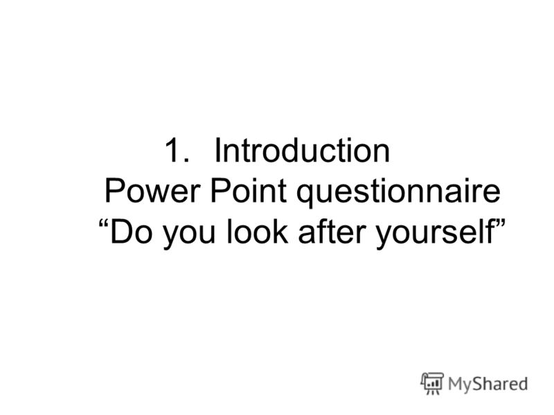 1.Introduction Power Point questionnaire Do you look after yourself