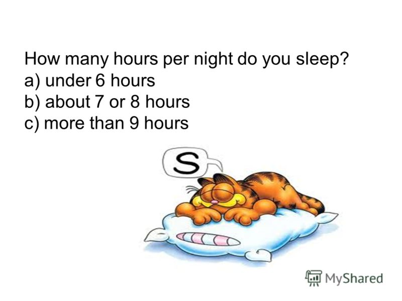 How many hours per night do you sleep? a) under 6 hours b) about 7 or 8 hours c) more than 9 hours