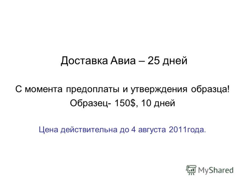 Доставка Авиа – 25 дней С момента предоплаты и утверждения образца! Образец- 150$, 10 дней Цена действительна до 4 августа 2011года.