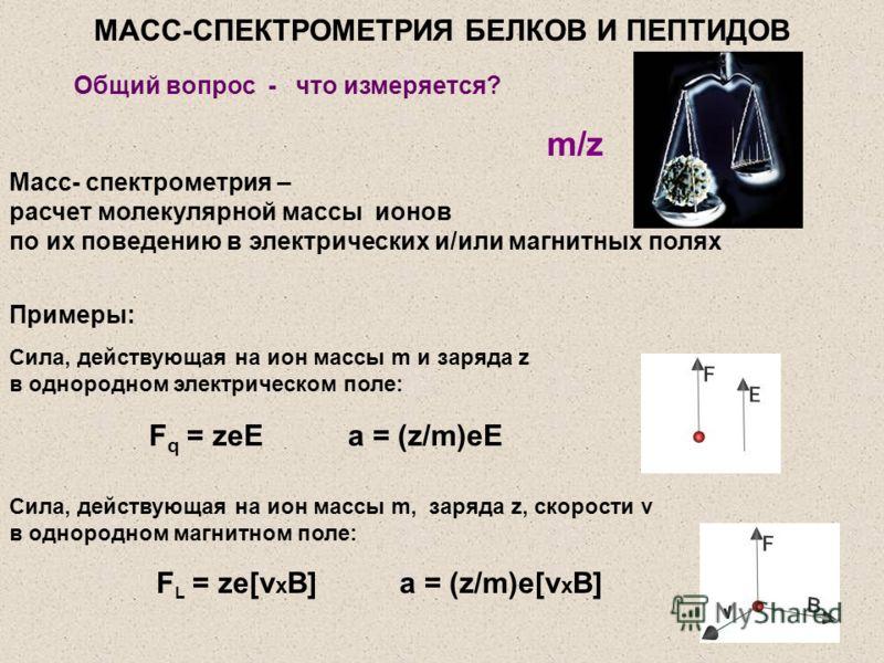Общий вопрос - что измеряется? Масс- спектрометрия – расчет молекулярной массы ионов по их поведению в электрических и/или магнитных полях Сила, действующая на ион массы m и заряда z в однородном электрическом поле: Сила, действующая на ион массы m,