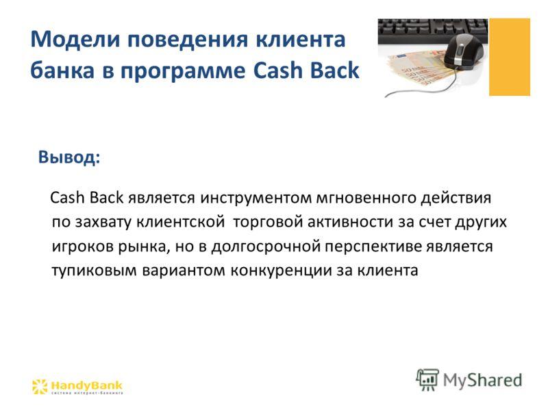 Вывод: Cash Back является инструментом мгновенного действия по захвату клиентской торговой активности за счет других игроков рынка, но в долгосрочной перспективе является тупиковым вариантом конкуренции за клиента Модели поведения клиента банка в про