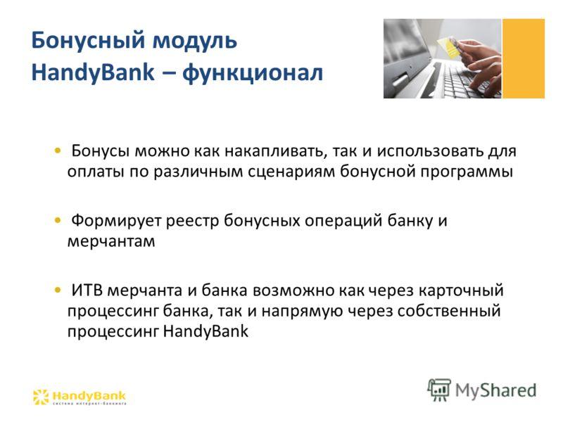 Бонусы можно как накапливать, так и использовать для оплаты по различным сценариям бонусной программы Формирует реестр бонусных операций банку и мерчантам ИТВ мерчанта и банка возможно как через карточный процессинг банка, так и напрямую через собств