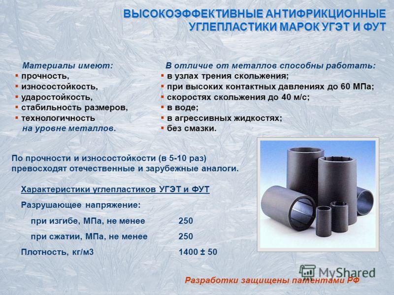 Материалы имеют: прочность, износостойкость, ударостойкость, стабильность размеров, технологичность на уровне металлов. Разработки защищены патентами РФ ВЫСОКОЭФФЕКТИВНЫЕ АНТИФРИКЦИОННЫЕ УГЛЕПЛАСТИКИ МАРОК УГЭТ И ФУТ В отличие от металлов способны ра