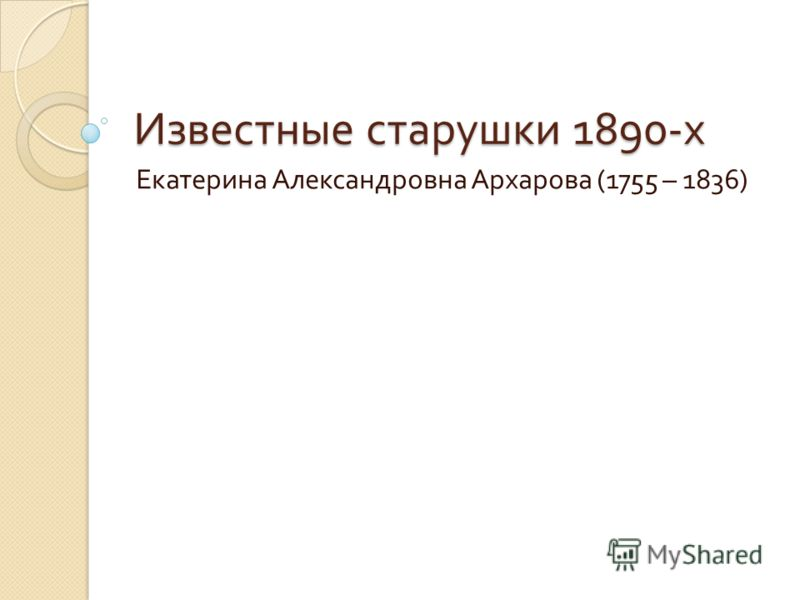 Известные старушки 1890- х Екатерина Александровна Архарова (1755 – 1836)
