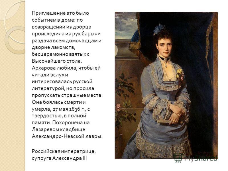 Приглашение это было событием в доме : по возвращении из дворца происходила из рук барыни раздача всем домочадцам и дворне лакомств, бесцеремонно взятых с Высочайшего стола. Архарова любила, чтобы ей читали вслух и интересовалась русской литературой,