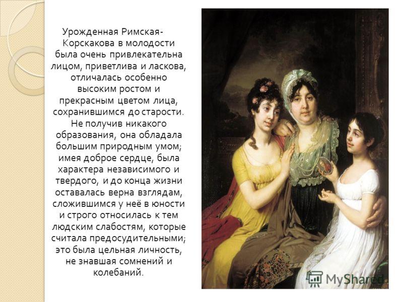 Урожденная Римская - Корскакова в молодости была очень привлекательна лицом, приветлива и ласкова, отличалась особенно высоким ростом и прекрасным цветом лица, сохранившимся до старости. Не получив никакого образования, она обладала большим природным