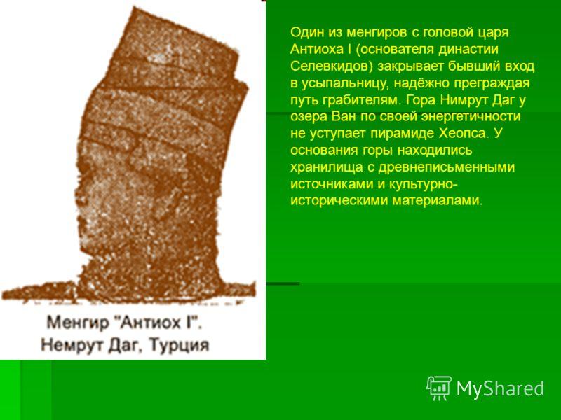 Один из менгиров с головой царя Антиоха I (основателя династии Селевкидов) закрывает бывший вход в усыпальницу, надёжно преграждая путь грабителям. Гора Нимрут Даг у озера Ван по своей энергетичности не уступает пирамиде Хеопса. У основания горы нахо