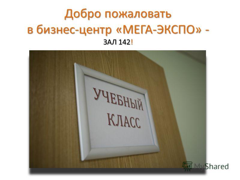 Добро пожаловать в бизнес-центр «МЕГА-ЭКСПО» - ЗАЛ 142!