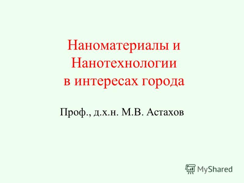 Наноматериалы и Нанотехнологии в интересах города Проф., д.х.н. М.В. Астахов