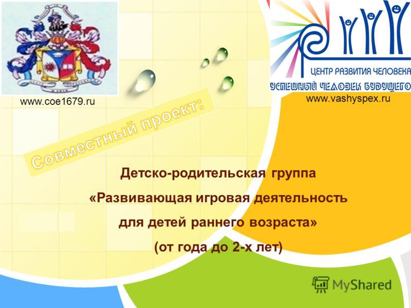 L/O/G/O Детско-родительская группа «Развивающая игровая деятельность для детей раннего возраста» (от года до 2-х лет) www.coe1679.ru www.vashyspex.ru