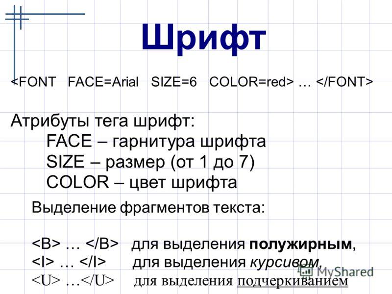 Шрифт … Атрибуты тега шрифт: FACE – гарнитура шрифта SIZE – размер (от 1 до 7) COLOR – цвет шрифта Выделение фрагментов текста: … для выделения полужирным, … для выделения курсивом, … для выделения подчеркиванием