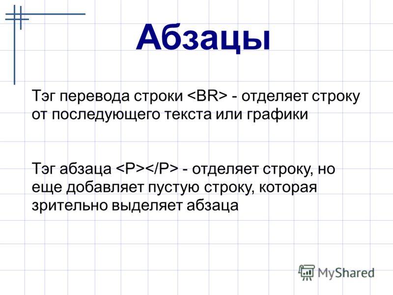 Абзацы Тэг перевода строки - отделяет строку от последующего текста или графики Тэг абзаца - отделяет строку, но еще добавляет пустую строку, которая зрительно выделяет абзаца