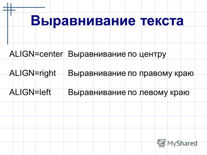 Выравнивание текста ALIGN=center Выравнивание по центру ALIGN=right Выравнивание по правому краю ALIGN=left Выравнивание по левому краю