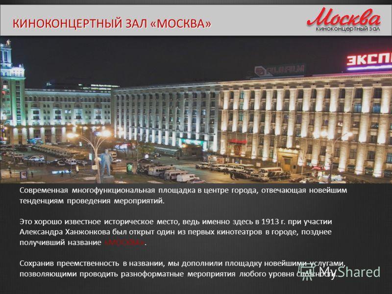 КИНОКОНЦЕРТНЫЙ ЗАЛ «МОСКВА» Современная многофункциональная площадка в центре города, отвечающая новейшим тенденциям проведения мероприятий. Это хорошо известное историческое место, ведь именно здесь в 1913 г. при участии Александра Ханжонкова был от