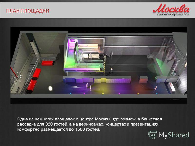 ПЛАН ПЛОЩАДКИ Одна из немногих площадок в центре Москвы, где возможна банкетная рассадка для 320 гостей, а на вернисажах, концертах и презентациях комфортно размещается до 1500 гостей.