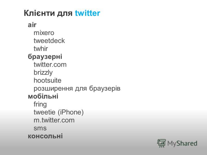 Клієнти для twitter air mixero tweetdeck twhir браузерні twitter.com brizzly hootsuite розширення для браузерів мобільні fring tweetie (iPhone) m.twitter.com sms консольні