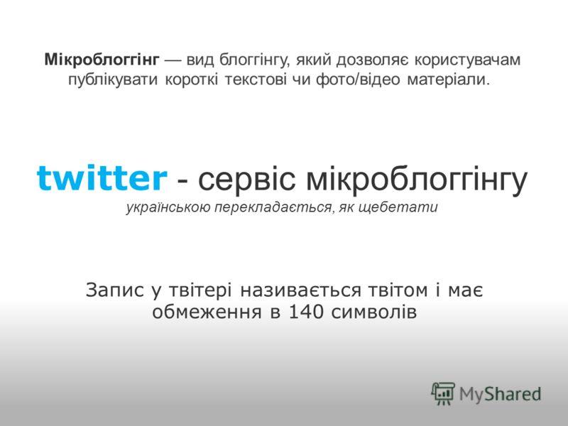 twitter - сервіс мікроблоггінгу українською перекладається, як щебетати Запис у твітері називається твітом і має обмеження в 140 символів Мікроблоггінг вид блоггінгу, який дозволяє користувачам публікувати короткі текстові чи фото/відео матеріали.