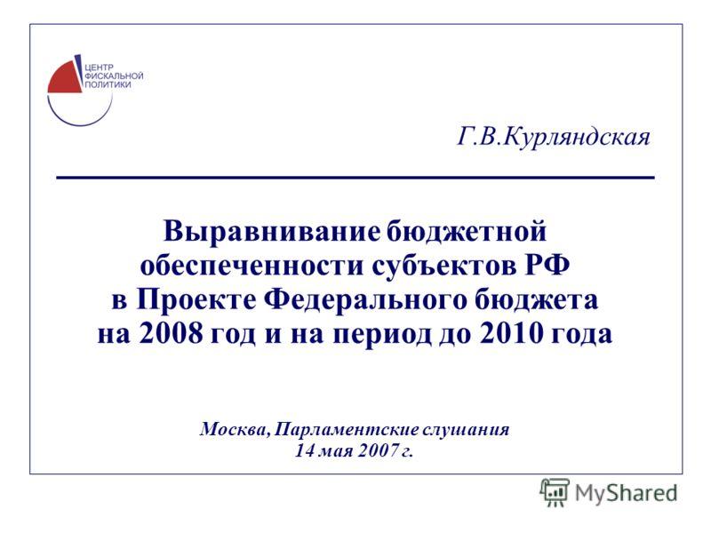 Г.В.Курляндская Выравнивание бюджетной обеспеченности субъектов РФ в Проекте Федерального бюджета на 2008 год и на период до 2010 года Москва, Парламентские слушания 14 мая 2007 г.