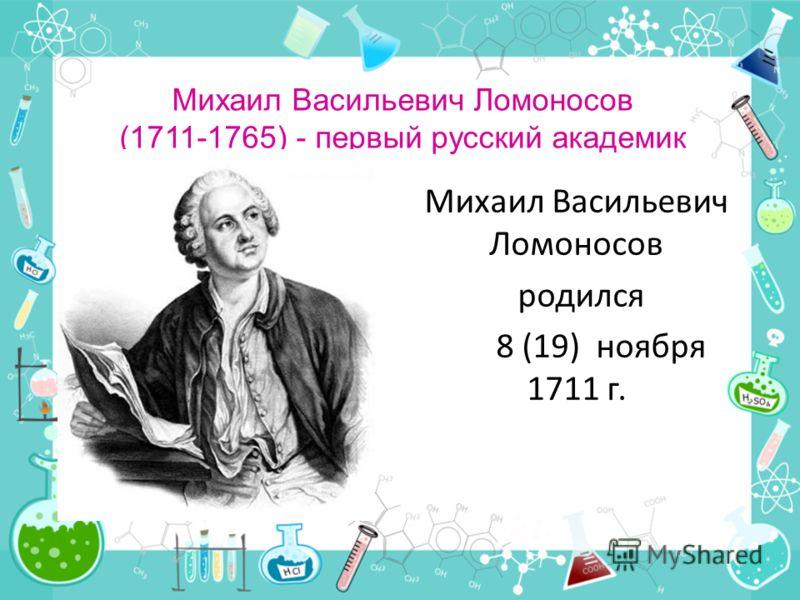 Михаил Васильевич Ломоносов (1711-1765) - первый русский академик Михаил Васильевич Ломоносов родился 8 (19) ноября 1711 г.