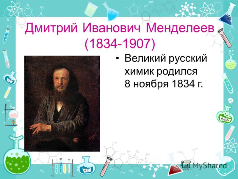 Дмитрий Иванович Менделеев (1834-1907) Великий русский химик родился 8 ноября 1834 г.