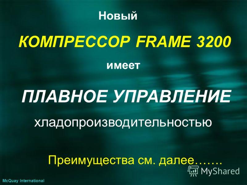 Новый КОМПРЕССОР FRAME 3200 имеет ПЛАВНОЕ УПРАВЛЕНИЕ хладопроизводительностью Преимущества см. далее……. McQuay International