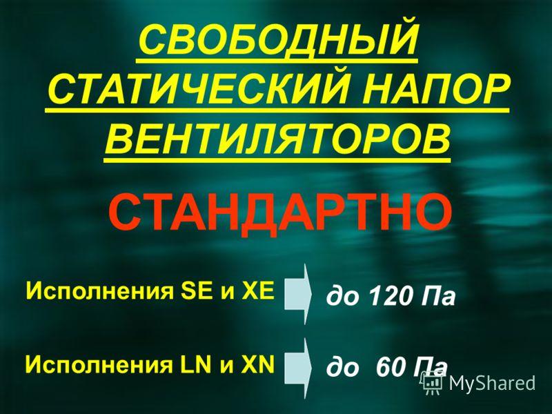 СВОБОДНЫЙ СТАТИЧЕСКИЙ НАПОР ВЕНТИЛЯТОРОВ Исполнения SE и XE до 120 Па Исполнения LN и XN до 60 Па СТАНДАРТНО