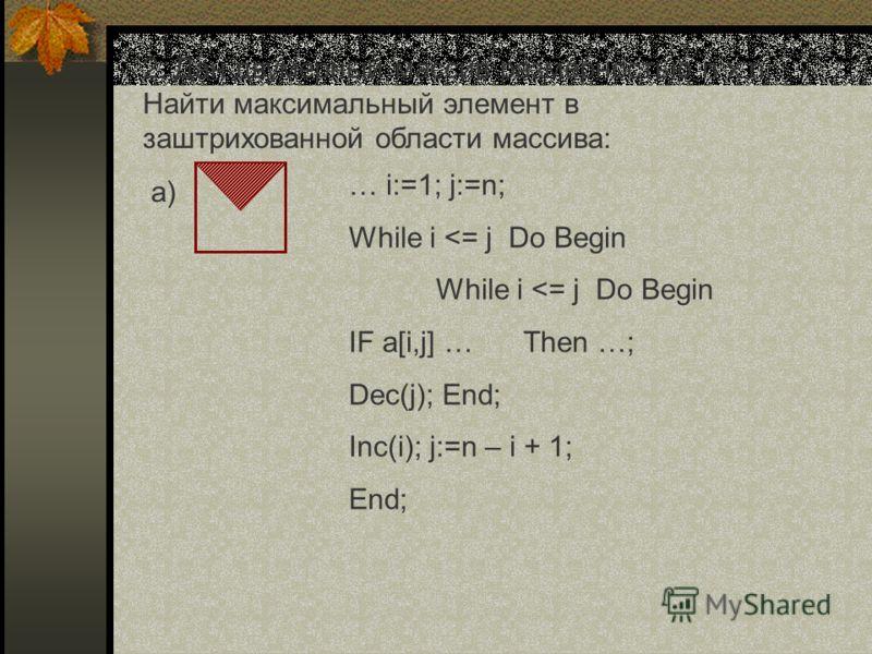 2. Дан двумерный массив размерностью n x n. Найти максимальный элемент в заштрихованной области массива: а) … i:=1; j:=n; While i