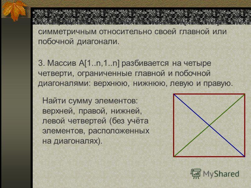 2. Определить, является ли массив А[1..n,1..n] симметричным относительно своей главной или побочной диагонали. 3. Массив А[1..n,1..n] разбивается на ч