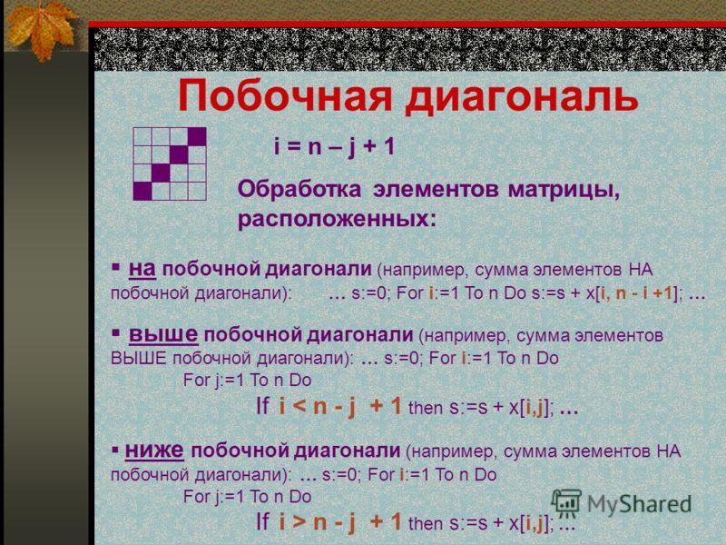 Побочная диагональ i = n – j + 1 Обработка элементов матрицы, расположенных: на побочной диагонали (например, сумма элементов НА побочной диагонали):…