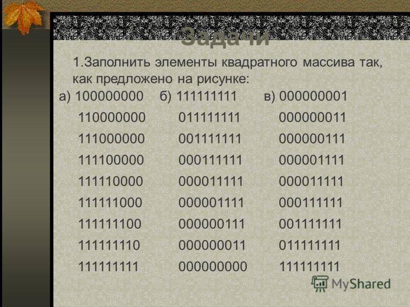 Задачи 1.Заполнить элементы квадратного массива так, как предложено на рисунке: а) 100000000 110000000 111000000 111100000 111110000 111111000 1111111