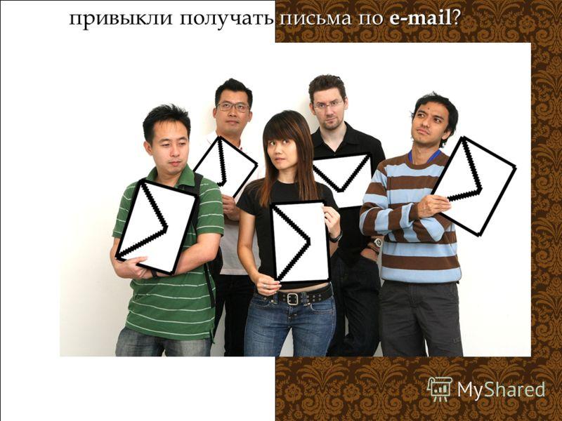 привыкли получать письма по e-mail ?