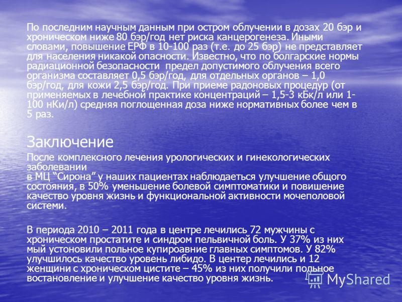 По последним научным данным при остром облучении в дозах 20 бэр и хроническом ниже 80 бэр/год нет риска канцерогенеза. Иными словами, повышение ЕРФ в 10-100 раз (т.е. до 25 бэр) не представляет для населения никакой опасности. Известно, что по болгар