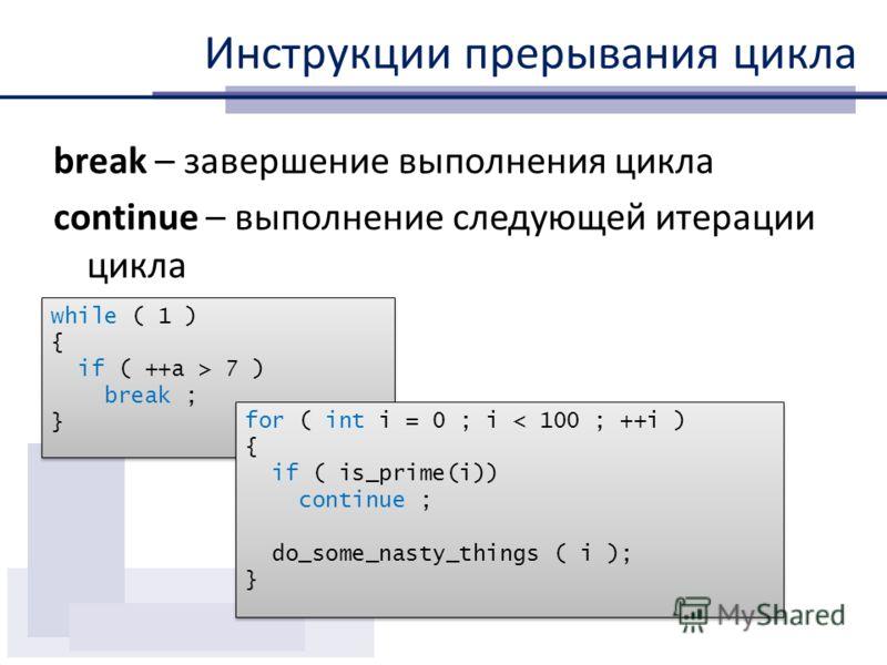 Инструкции прерывания цикла break – завершение выполнения цикла continue – выполнение следующей итерации цикла while ( 1 ) { if ( ++a > 7 ) break ; } while ( 1 ) { if ( ++a > 7 ) break ; } for ( int i = 0 ; i < 100 ; ++i ) { if ( is_prime(i)) continu