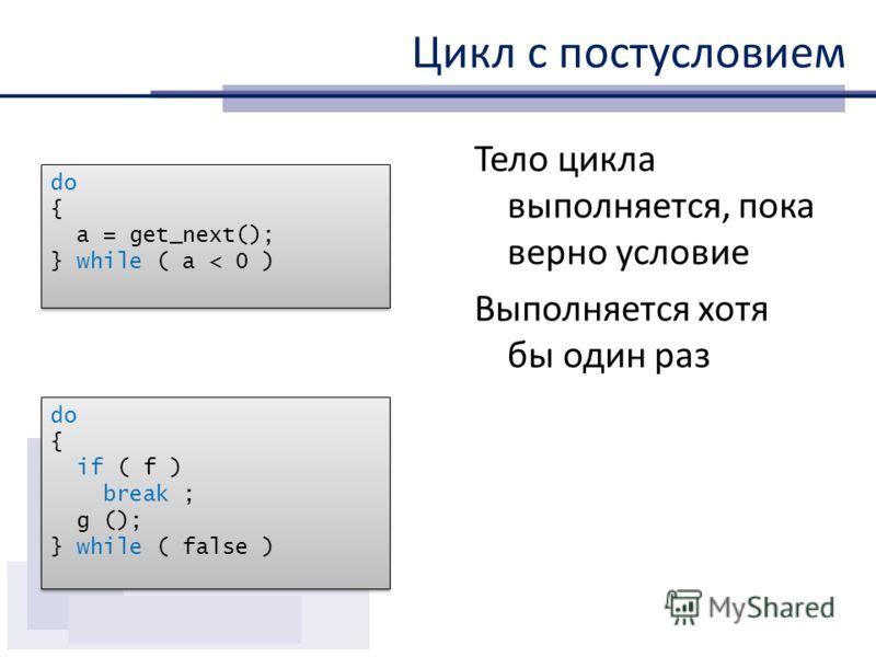 Цикл с постусловием Тело цикла выполняется, пока верно условие Выполняется хотя бы один раз do { a = get_next(); } while ( a < 0 ) do { a = get_next(); } while ( a < 0 ) do { if ( f ) break ; g (); } while ( false ) do { if ( f ) break ; g (); } whil