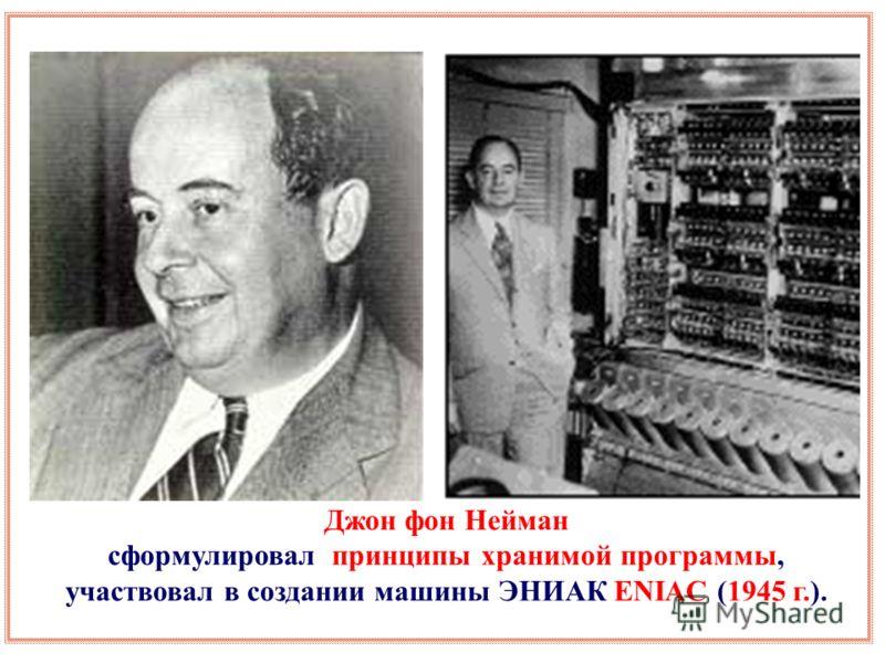 Джон фон Нейман сформулировал принципы хранимой программы, участвовал в создании машины ЭНИАК ENIAC (1945 г.).