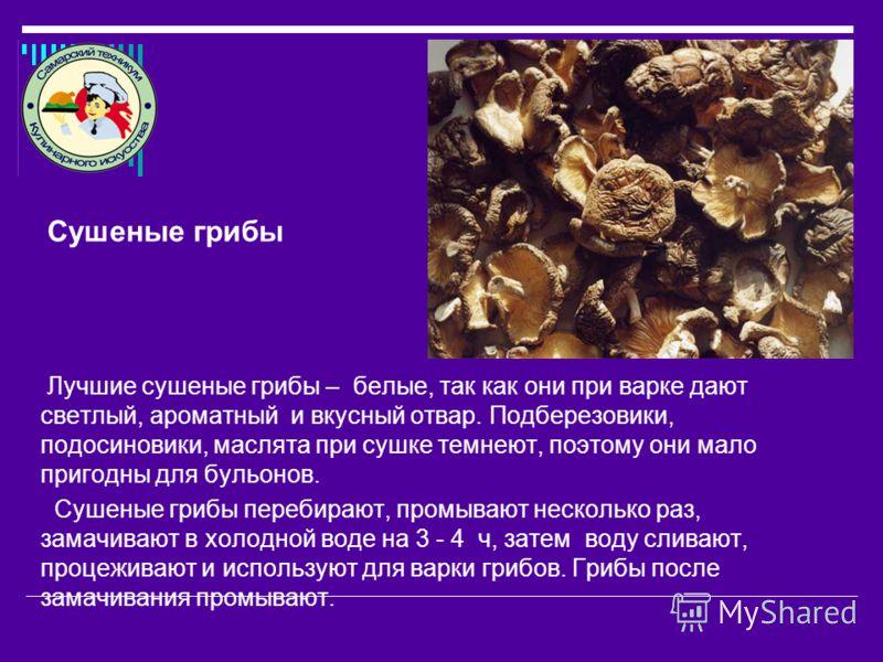 Лучшие сушеные грибы – белые, так как они при варке дают светлый, ароматный и вкусный отвар. Подберезовики, подосиновики, маслята при сушке темнеют, поэтому они мало пригодны для бульонов. Сушеные грибы перебирают, промывают несколько раз, замачивают